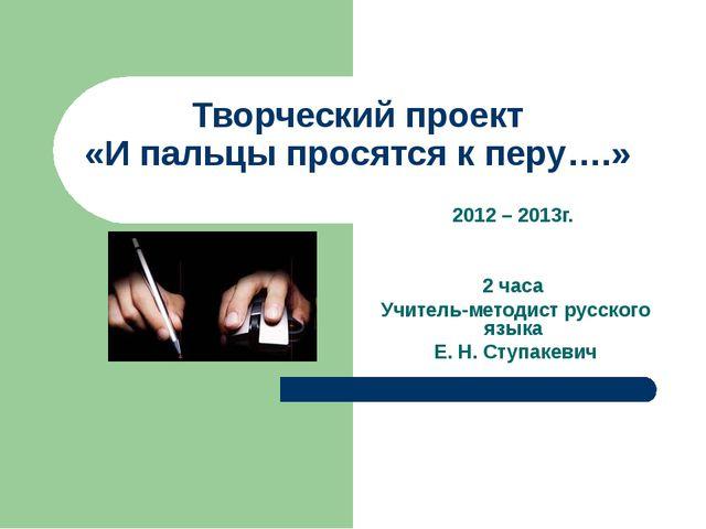Творческий проект «И пальцы просятся к перу….» 2012 – 2013г. 2 часа Учитель-м...