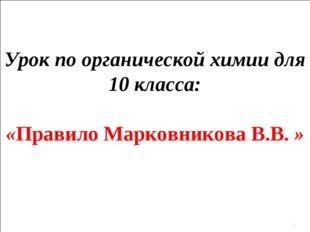 Урок по органической химии для 10 класса: «Правило Марковникова В.В. » *