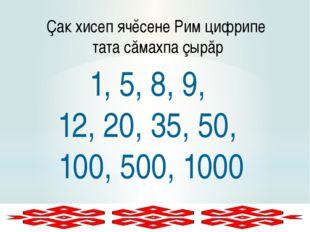 Ҫак хисеп ячĕсене Рим цифрипе тата сăмахпа çырăр 1, 5, 8, 9, 12, 20, 35, 50,