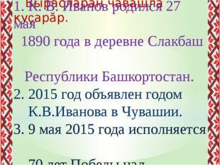 Вырăсларан чăвашла куçарăр. 1. К. В. Иванов родился 27 мая 1890 года в дерев