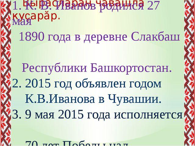 Вырăсларан чăвашла куçарăр. 1. К. В. Иванов родился 27 мая 1890 года в дерев...