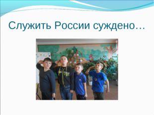 Служить России суждено…