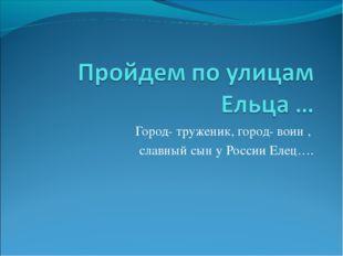 Город- труженик, город- воин , славный сын у России Елец….