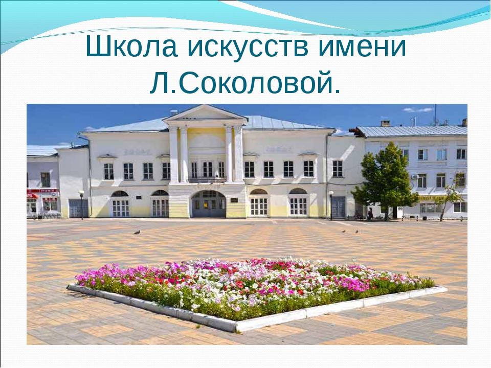 Школа искусств имени Л.Соколовой.