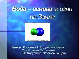 Вода – основа жизни на Земле Автор: Косухина Н.Н., учитель химии МБОУ лицея №