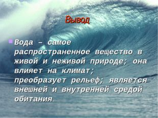Вывод. Вода – самое распространенное вещество в живой и неживой природе; она