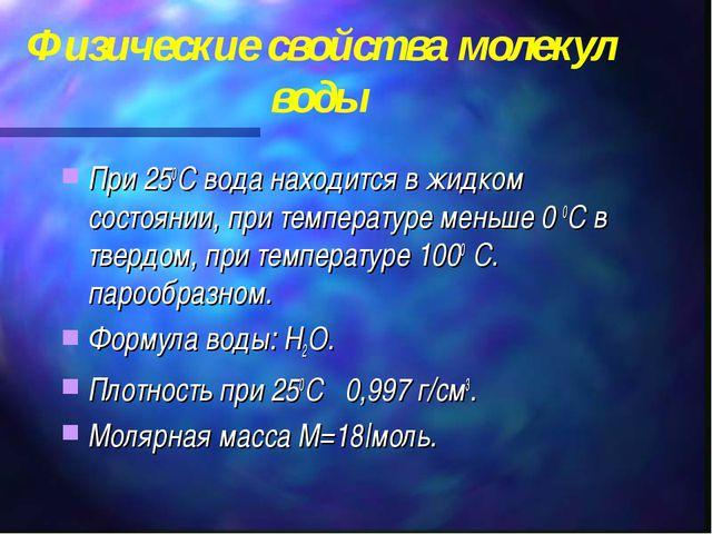 Физические свойства молекул воды При 250С вода находится в жидком состоянии,...