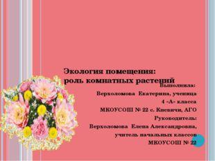 Экология помещения: роль комнатных растений Выполнила: Верхоломова Екатерина