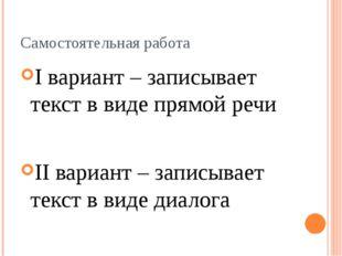 Самостоятельная работа I вариант – записывает текст в виде прямой речи II вар