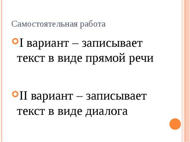 Самостоятельная работа I вариант – записывает текст в виде прямой речи II вар...