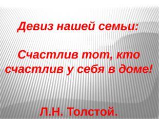 Девиз нашей семьи: Счастлив тот, кто счастлив у себя в доме! Л.Н. Толстой.