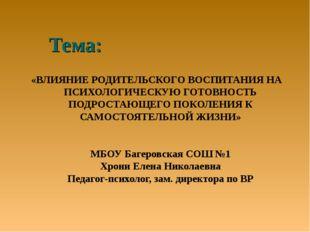 Тема: «ВЛИЯНИЕ РОДИТЕЛЬСКОГО ВОСПИТАНИЯ НА ПСИХОЛОГИЧЕСКУЮ ГОТОВНОСТЬ ПОДРОСТ