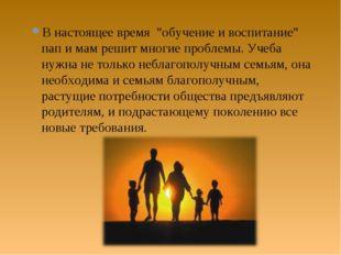 """В настоящее время """"обучение и воспитание"""" пап и мам решит многие проблемы. Уч"""