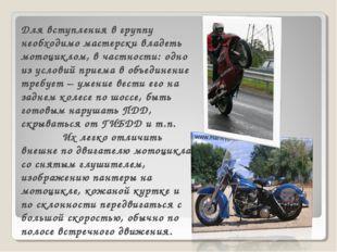 Для вступления в группу необходимо мастерски владеть мотоциклом, в частности: