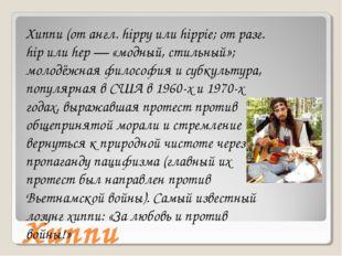 Хиппи Хиппи (от англ. hippy или hippie; от разг. hip или hеp — «модный, стиль