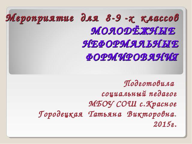 Мероприятие для 8-9 -х классов МОЛОДЁЖНЫЕ НЕФОРМАЛЬНЫЕ ФОРМИРОВАНИЯ Подготови...