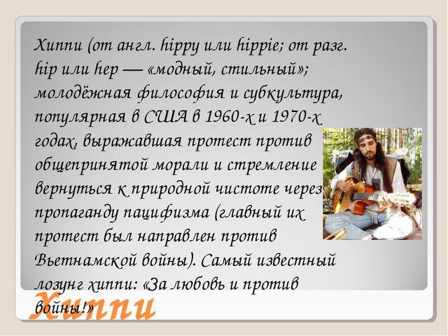 Хиппи Хиппи (от англ. hippy или hippie; от разг. hip или hеp — «модный, стиль...