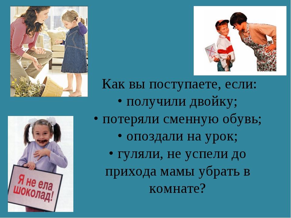 Как вы поступаете, если: • получили двойку; • потеряли сменную обувь; • опоз...