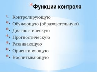 Функции контроля •Контролирующую •Обучающую (образовательную) •Диагностиче