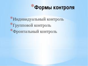 Формы контроля Индивидуальный контроль Групповой контроль Фронтальный контроль