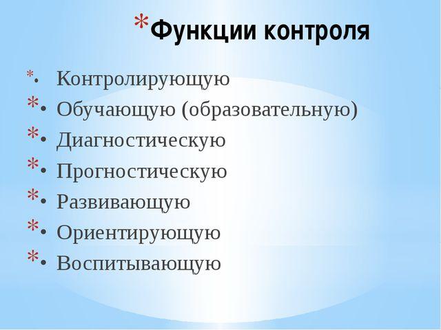 Функции контроля •Контролирующую •Обучающую (образовательную) •Диагностиче...