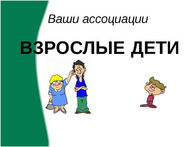 Ваши ассоциации ВЗРОСЛЫЕ ДЕТИ