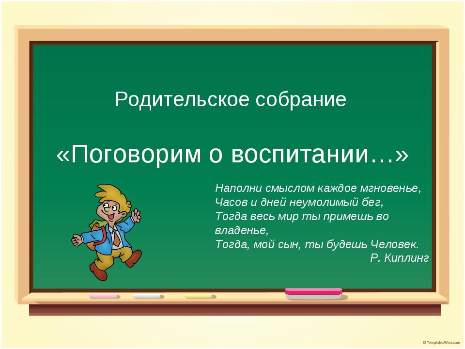 Родительское собрание «Поговорим о воспитании…» Наполни смыслом каждое мгнове...