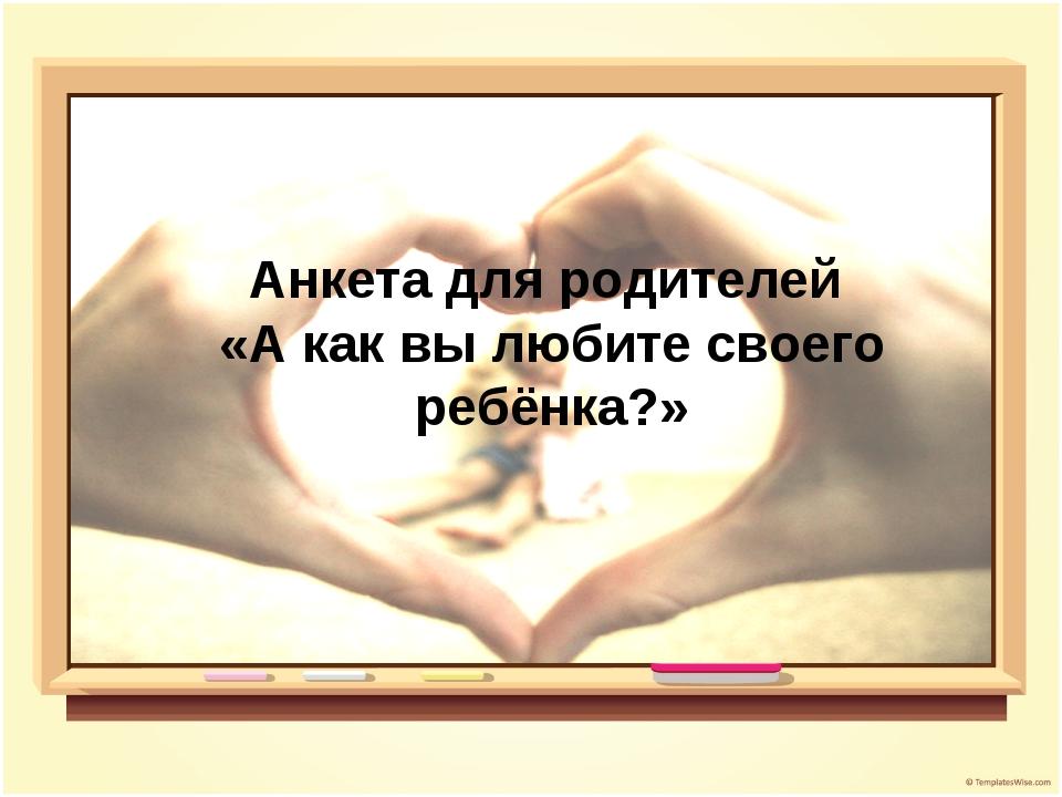 Анкета для родителей «А как вы любите своего ребёнка?»