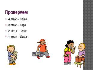 Проверяем 4 этаж – Саша 3 этаж – Юра 2 этаж – Олег 1 этаж – Дима