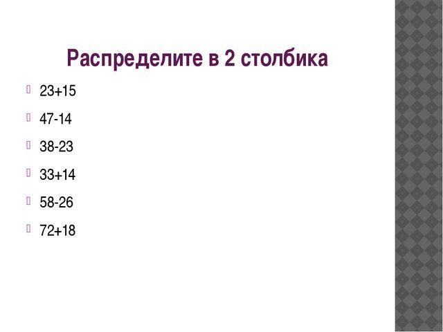 Распределите в 2 столбика 23+15 47-14 38-23 33+14 58-26 72+18