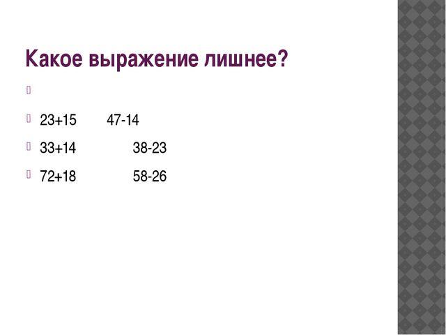 Какое выражение лишнее?  23+15 47-14 33+14  38-23 72+18  58-26