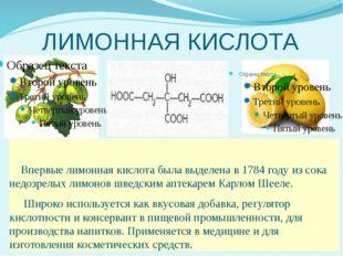 ЛИМОННАЯ КИСЛОТА Впервые лимонная кислота была выделена в 1784 году из сока н