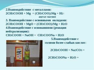 2.Взаимодействие с металлами: 2СН3СООН + Mg = (СН3СОО)2Mg + H2↑ ацетат магния