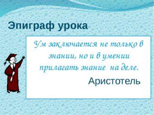 Эпиграф урока Ум заключается не только в знании, но и в умении прилагать знан
