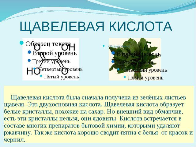 ЩАВЕЛЕВАЯ КИСЛОТА Щавелевая кислота была сначала получена из зелёных листьев...