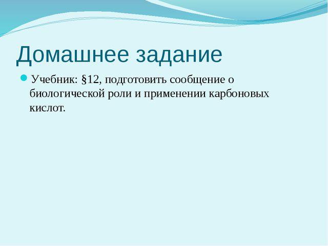 Домашнее задание Учебник: §12, подготовить сообщение о биологической роли и п...