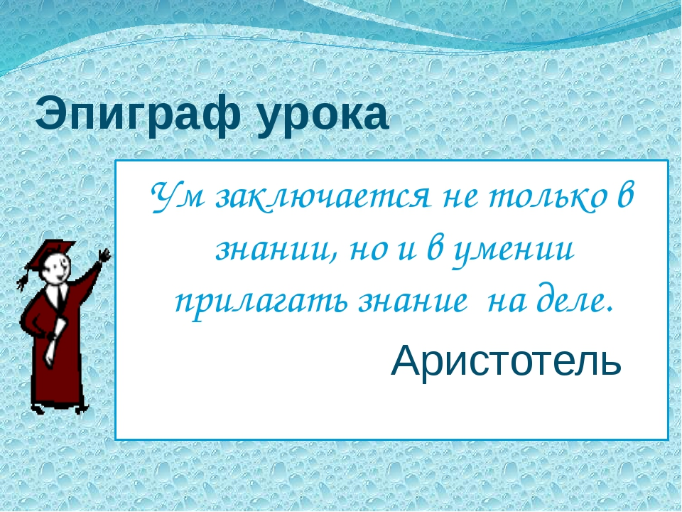Эпиграф урока Ум заключается не только в знании, но и в умении прилагать знан...