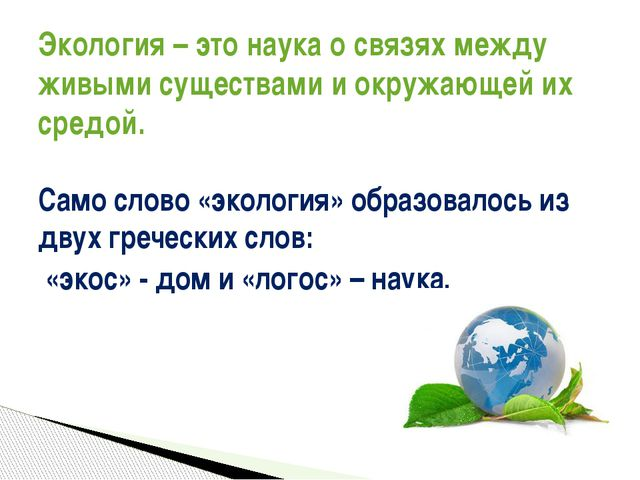 Само слово «экология» образовалось из двух греческих слов: «экос» - дом и «ло...