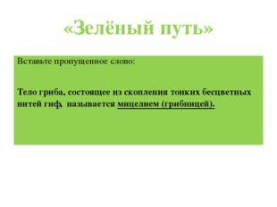 «Зелёный путь» Вставьте пропущенное слово: Тело гриба, состоящее из скопления