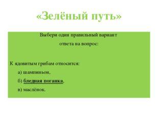 «Зелёный путь» Выбери один правильный вариант ответа навопрос:  К ядовитым г