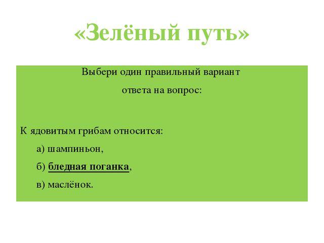 «Зелёный путь» Выбери один правильный вариант ответа навопрос:  К ядовитым г...