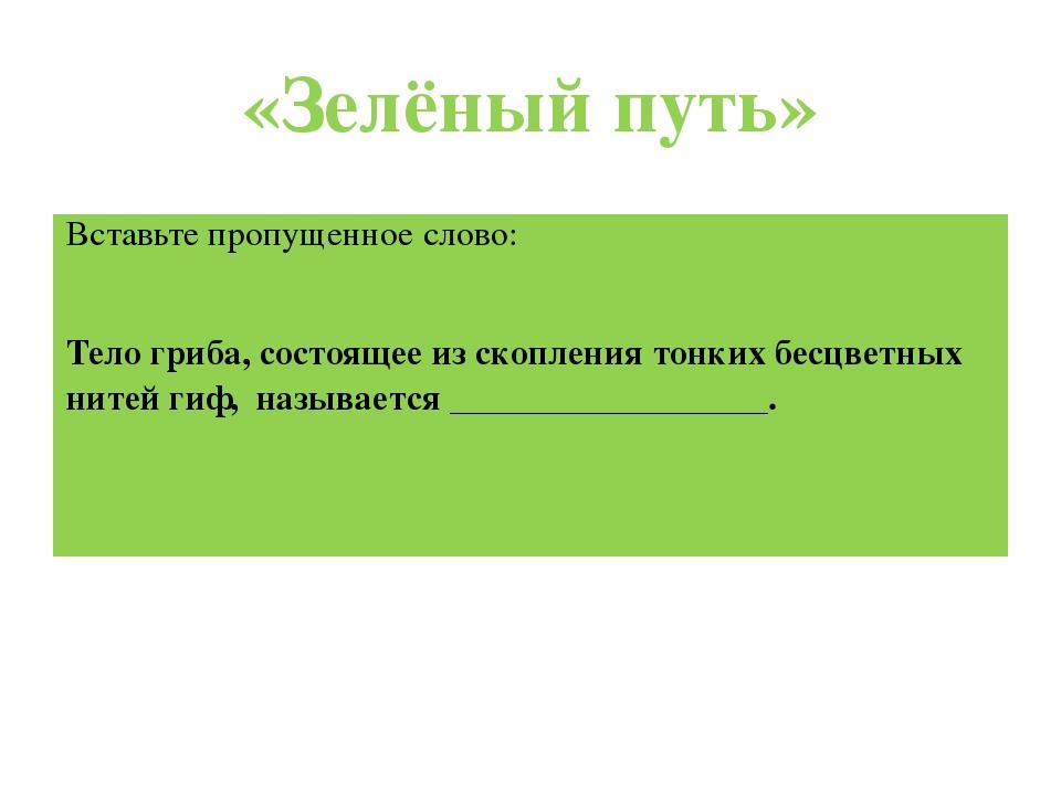 «Зелёный путь» Вставьте пропущенное слово: Тело гриба, состоящее из скопления...
