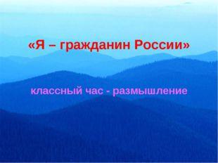 «Я – гражданин России» классный час - размышление