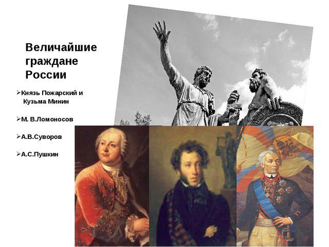 Величайшие граждане России Князь Пожарский и Кузьма Минин М. В.Ломоносов А.В....