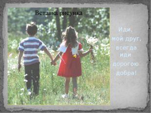 Иди, мой друг, всегда иди дорогою добра!