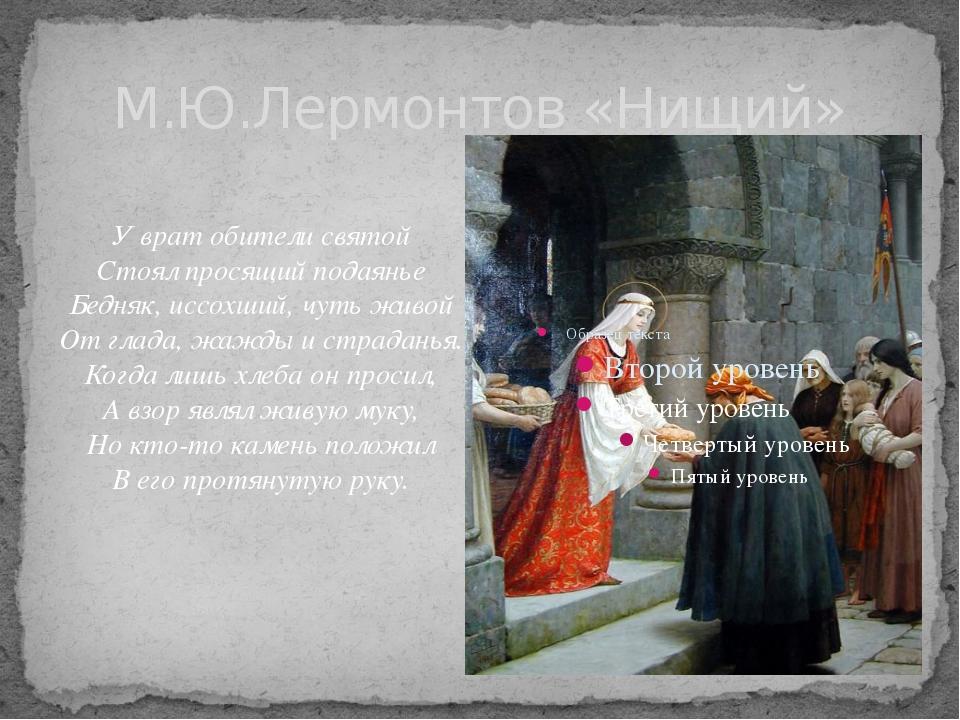 М.Ю.Лермонтов «Нищий» У врат обители святой Стоял просящий подаянье Бедняк, и...