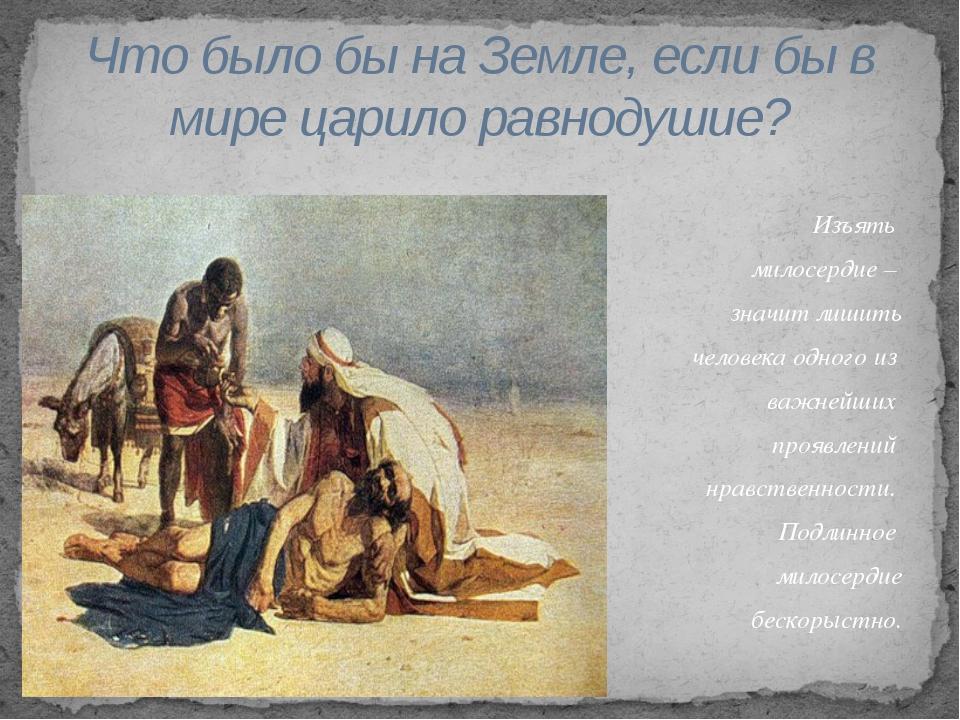 Изъять милосердие – значит лишить человека одного из важнейших проявлений нра...