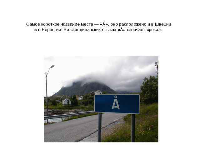 Самое короткое название места— «Å», оно расположено ивШвеции ивНорвегии....