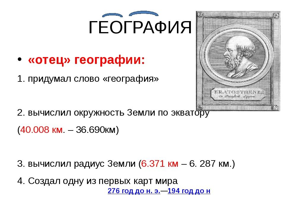 ГЕОГРАФИЯ «отец» географии: 1. придумал слово «география» 2. вычислил окружно...