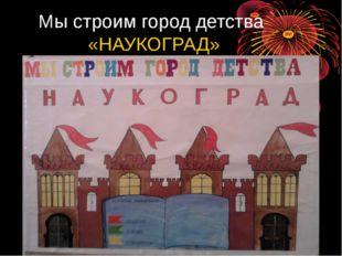 Мы строим город детства «НАУКОГРАД»